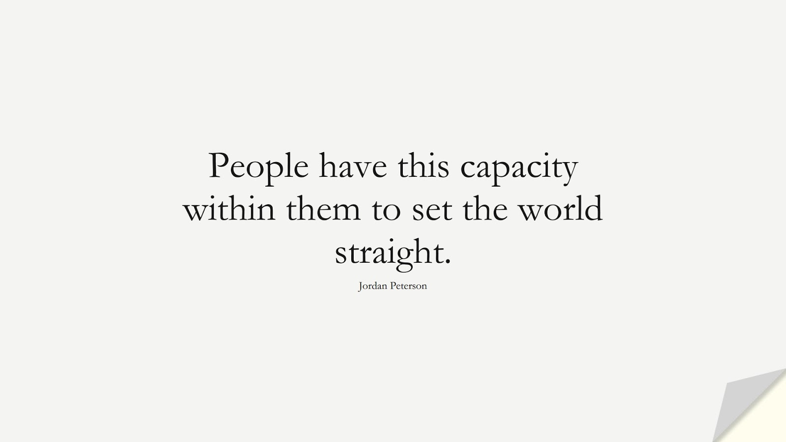 People have this capacity within them to set the world straight. (Jordan Peterson);  #CourageQuotes