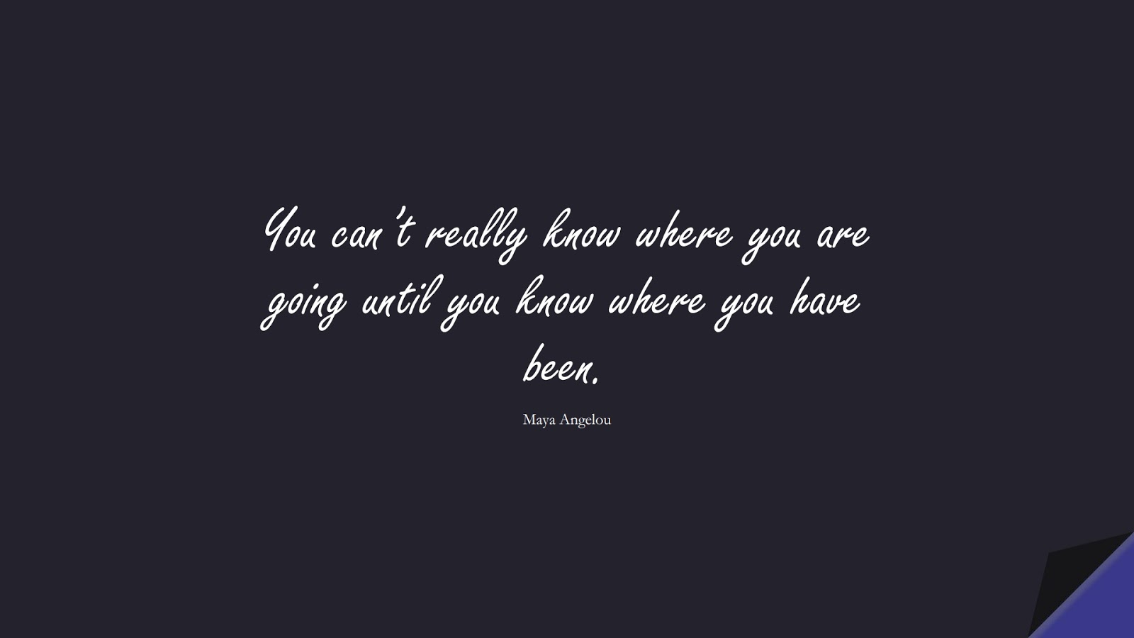 You can't really know where you are going until you know where you have been. (Maya Angelou);  #MayaAngelouQuotes