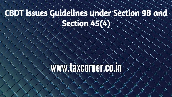 cbdt-issues-guidelines-under-section-9b-and-section-45-4