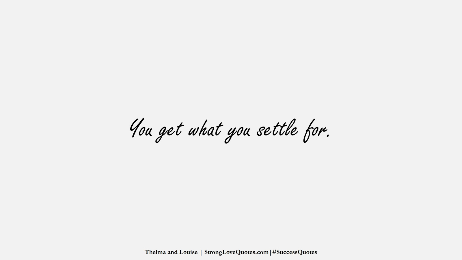 You get what you settle for. (Thelma and Louise);  #SuccessQuotes