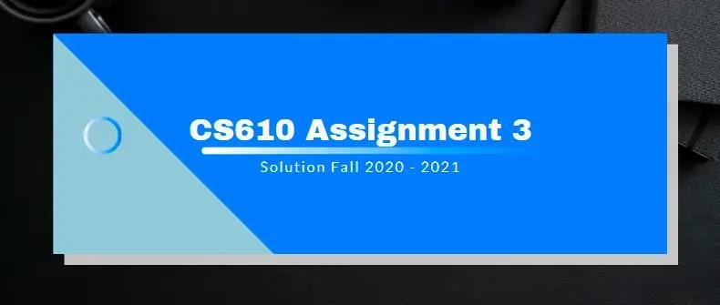 CS610 Assignment 3 Solution 2021