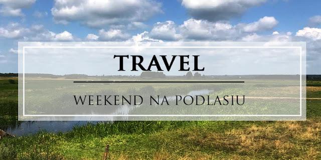 Weekend na Podlasiu - atrakcje, trasa rowerowa