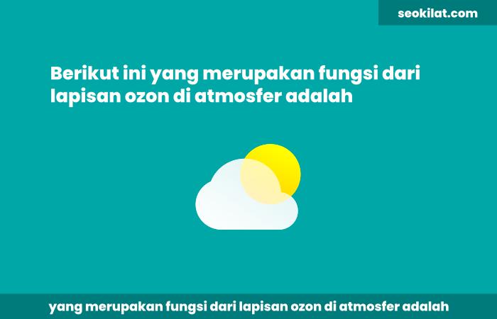 Berikut ini yang merupakan fungsi dari lapisan ozon di atmosfer adalah
