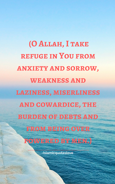 O Allah, I take refuge in You from anxiety and sorrow, weakness and laziness, miserliness and cowardice, The burden of debts and from being over powered by men.