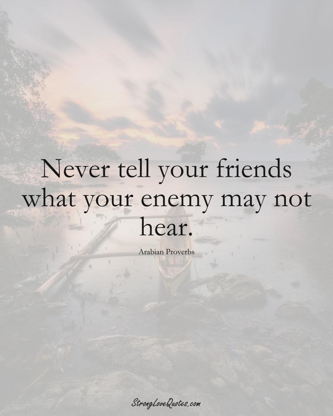 Never tell your friends what your enemy may not hear. (Arabian Sayings);  #aVarietyofCulturesSayings