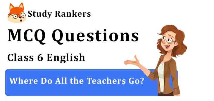 MCQ Questions for Class 6 English Where Do All the Teachers Go? Honeysuckle