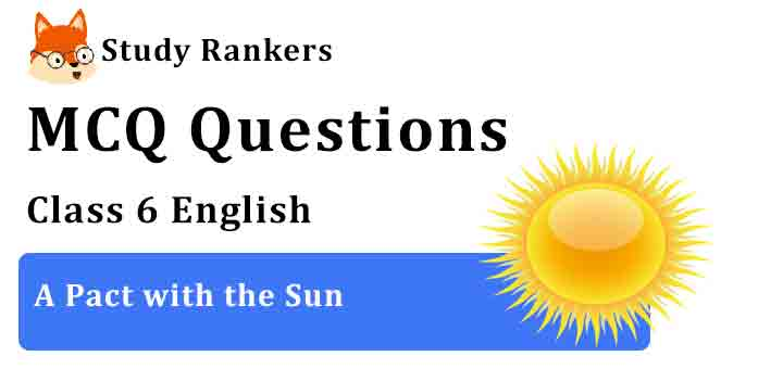 MCQ Questions for Class 6 English Chapter 8 A Pact with the Sun