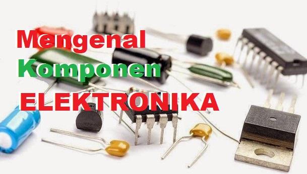 Mengenal Komponen Elektronika, Jenis-Jenis Komponen Elektronika