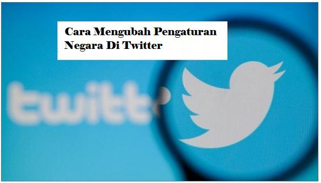 Cara Mengubah Pengaturan Negara Di Twitter
