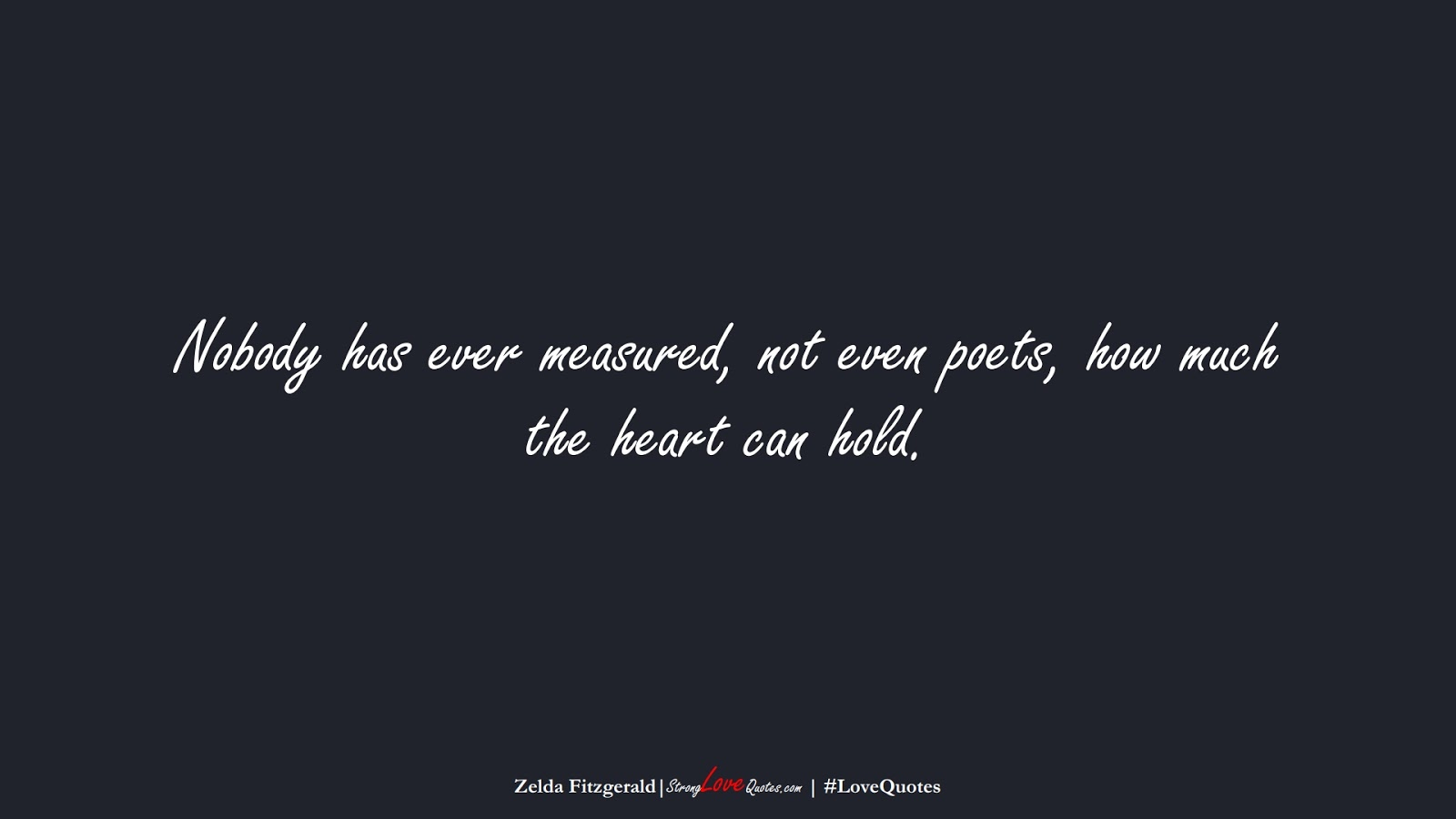 Nobody has ever measured, not even poets, how much the heart can hold. (Zelda Fitzgerald);  #LoveQuotes