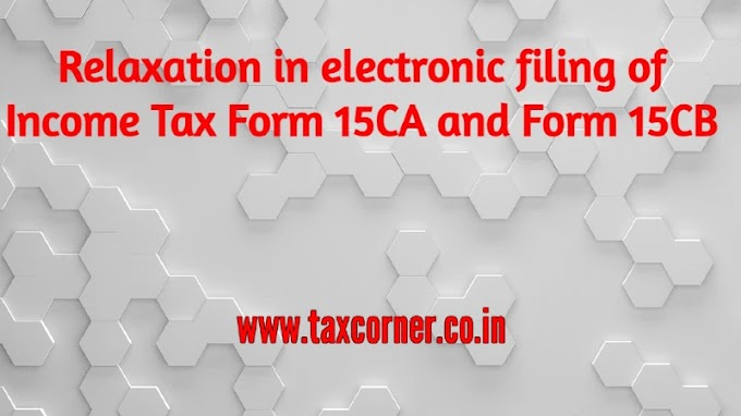 Relaxation in electronic filing of Income Tax Form 15CA and Form 15CB