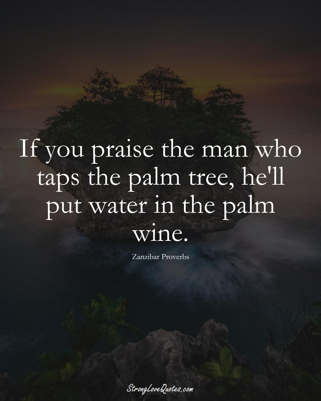 If you praise the man who taps the palm tree, he'll put water in the palm wine. (Zanzibar Sayings);  #AfricanSayings