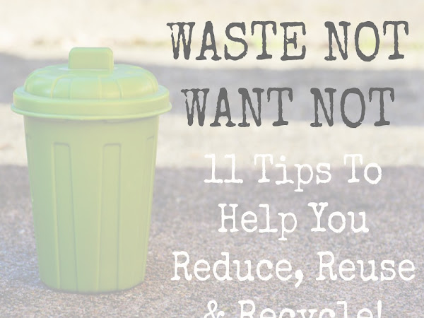 Waste Not Want Not - 11 Tips To Help You Reduce, Reuse & Recycle