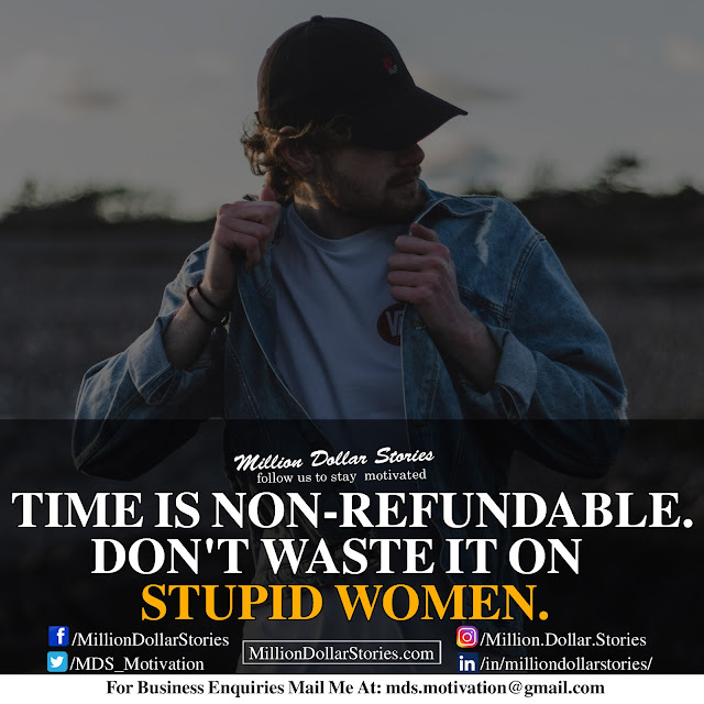 time is non-refundable. don't waste is on stupid women.