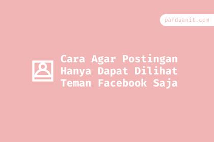 Cara Agar Postingan Hanya Dapat Dilihat Teman Facebook Saja