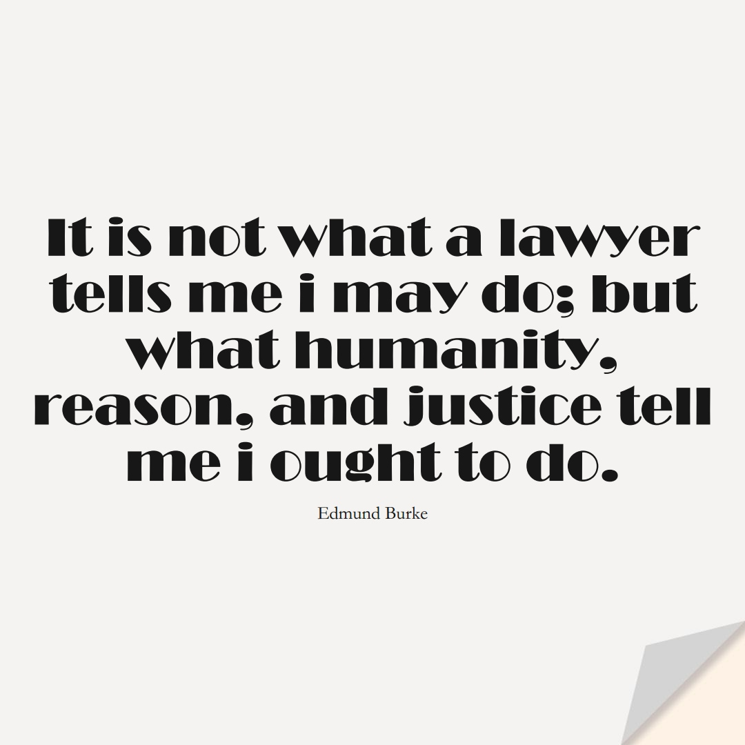 It is not what a lawyer tells me i may do; but what humanity, reason, and justice tell me i ought to do. (Edmund Burke);  #HumanityQuotes