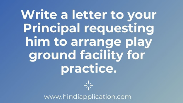 Write a letter to your Principal requesting him to arrange play ground facility for practice.