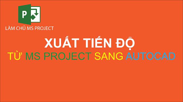 Kỹ thuật xuất bản tiến độ từ MS Project sang Autocad