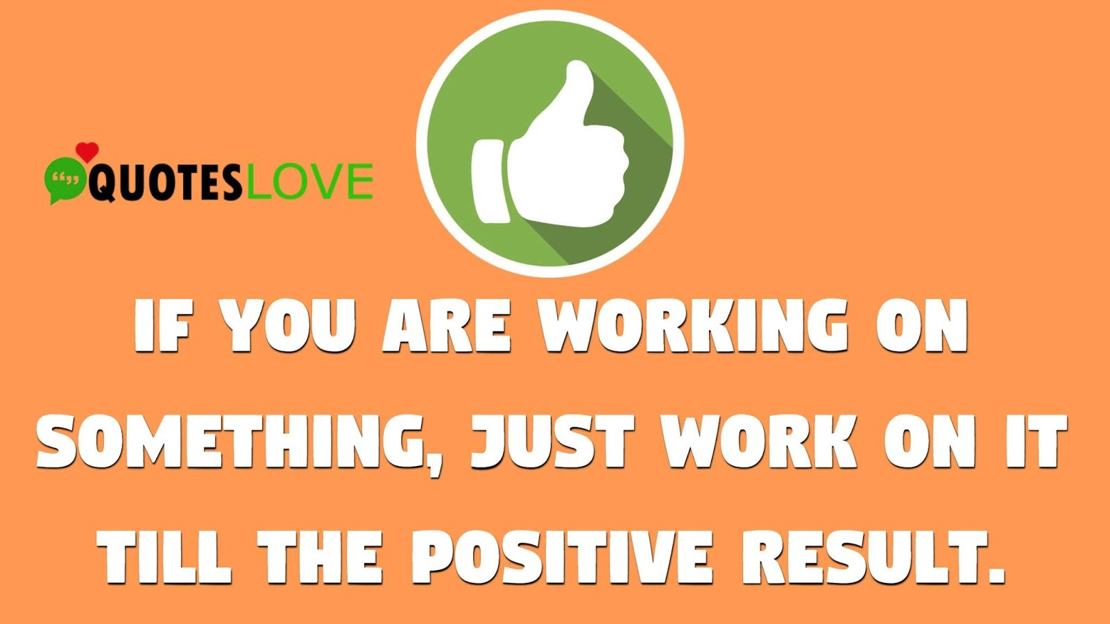 If you are working on something, just work on it till the positive result.