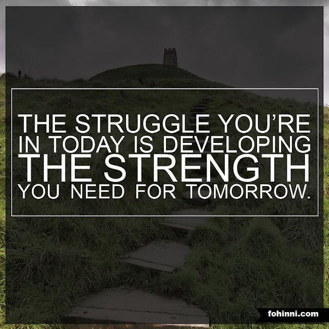 THE STRUGGLE YOU ARE IN TODAY IS DEVELOPING THE STRENGTH YOU NEED FOR TOMORROW.