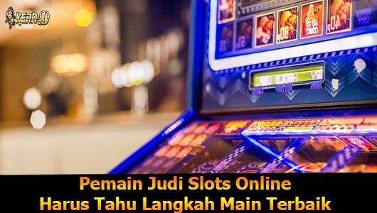 Pemain Judi Slots Online Harus Tahu Langkah Main Terbaik