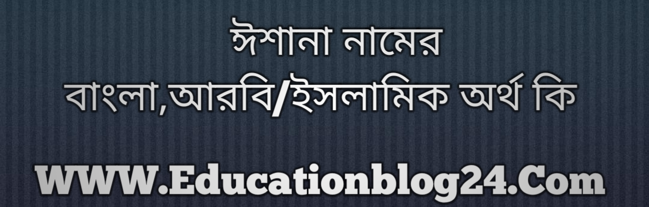Ishana name meaning in Bengali, ঈশানা নামের অর্থ কি, ঈশানা নামের বাংলা অর্থ কি, ঈশানা নামের ইসলামিক অর্থ কি, ঈশানা কি ইসলামিক /আরবি নাম