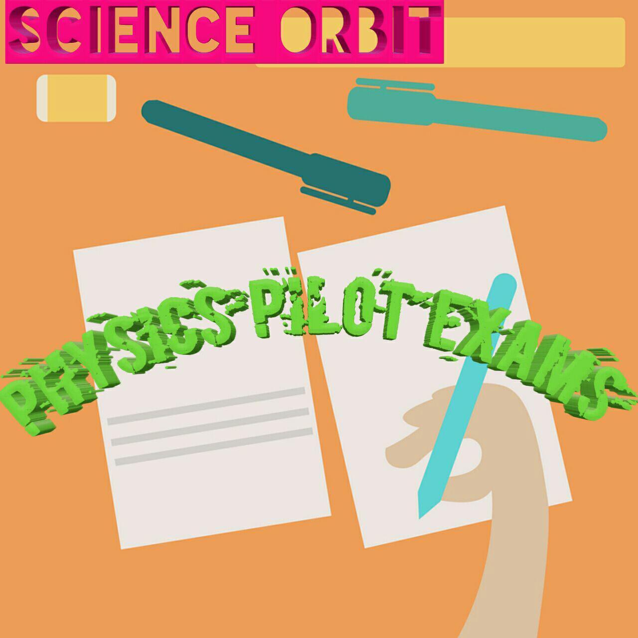 PHYSICS PILOT EXAM PAPERS - SCIENCE ORBIT