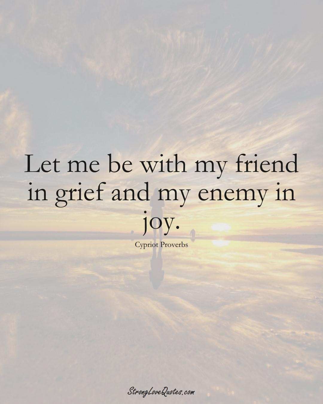 Let me be with my friend in grief and my enemy in joy. (Cypriot Sayings);  #MiddleEasternSayings