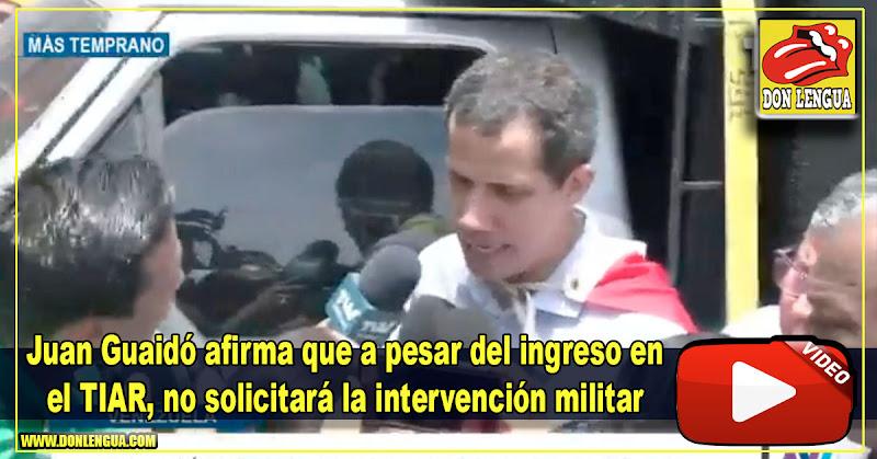 Juan Guaidó afirma que a pesar del ingreso en el TIAR no pedirá intervención militar