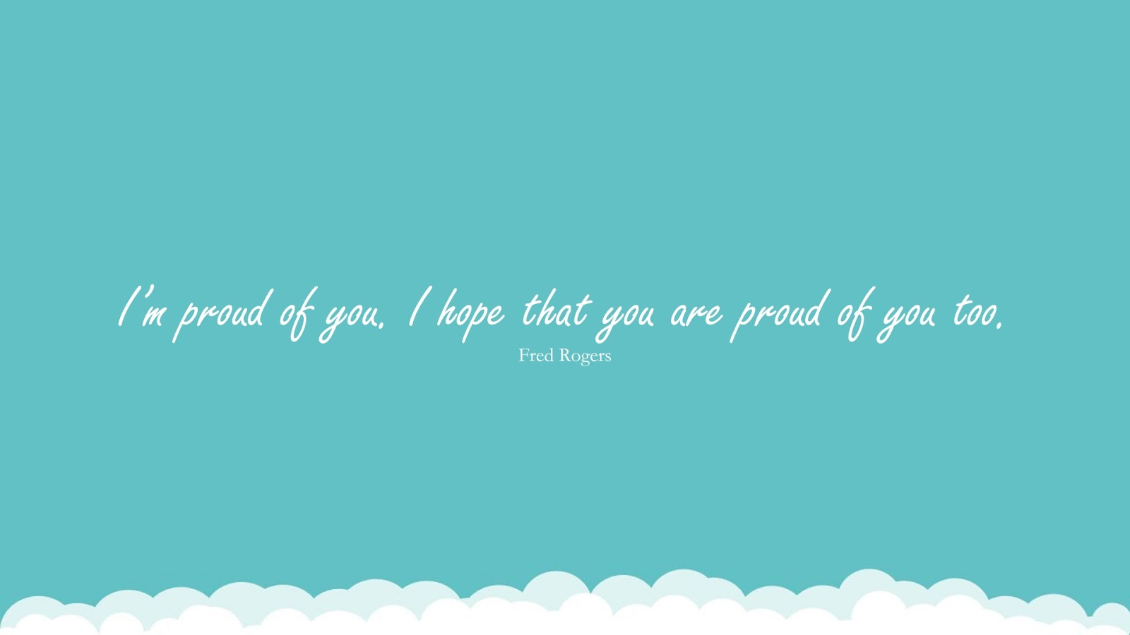 I'm proud of you. I hope that you are proud of you too. (Fred Rogers);  #EncouragingQuotes