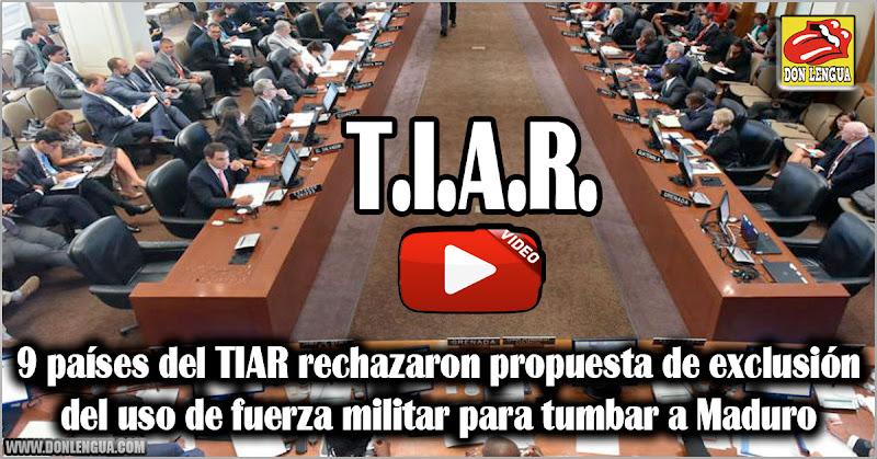 9 países del TIAR rechazaron propuesta de exclusión del uso de fuerza militar para tumbar a Maduro