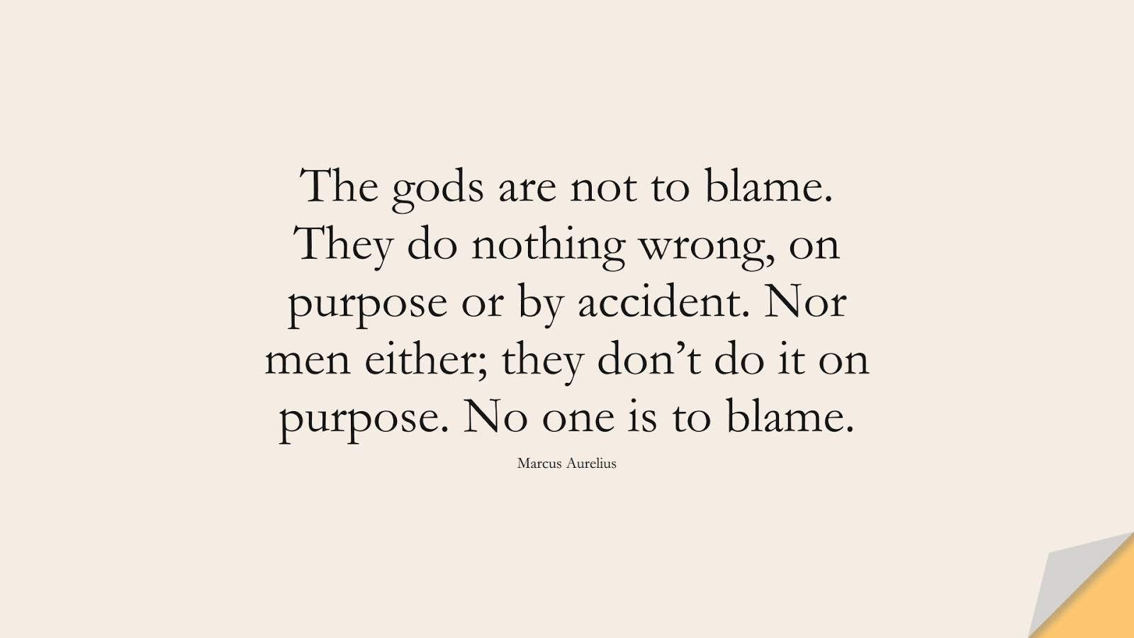 The gods are not to blame. They do nothing wrong, on purpose or by accident. Nor men either; they don't do it on purpose. No one is to blame. (Marcus Aurelius);  #MarcusAureliusQuotes