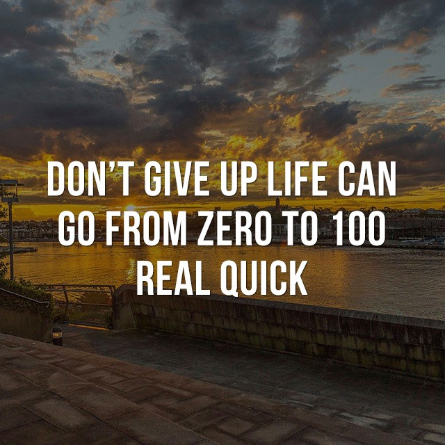 Don't give up, life an go from zero to 100 real quick. - Motivational and Inspirational Quotes
