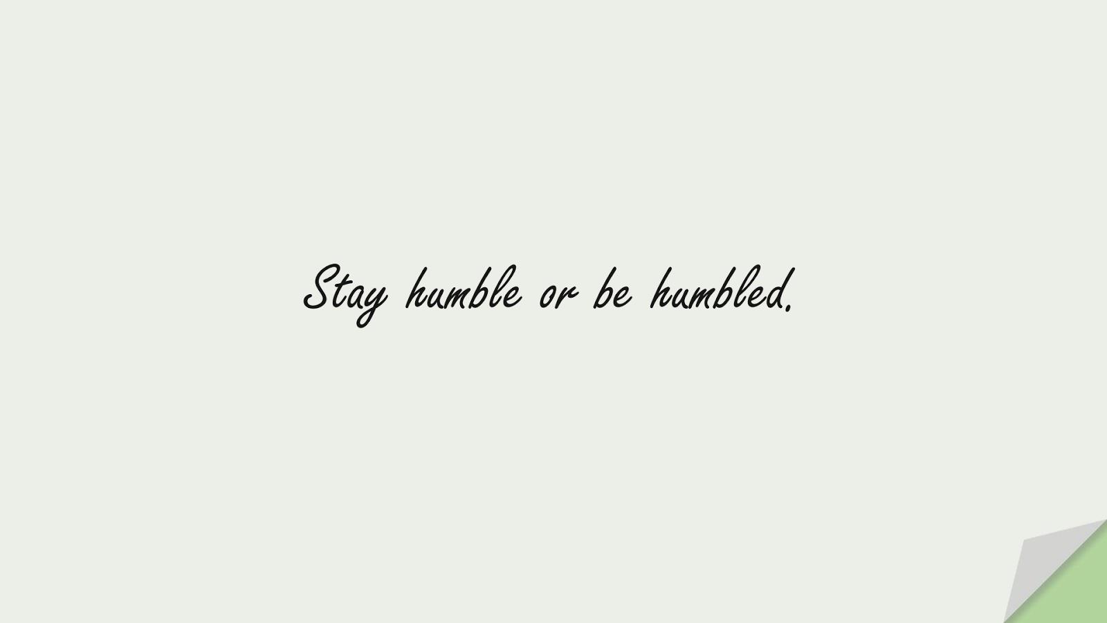 Stay humble or be humbled.FALSE