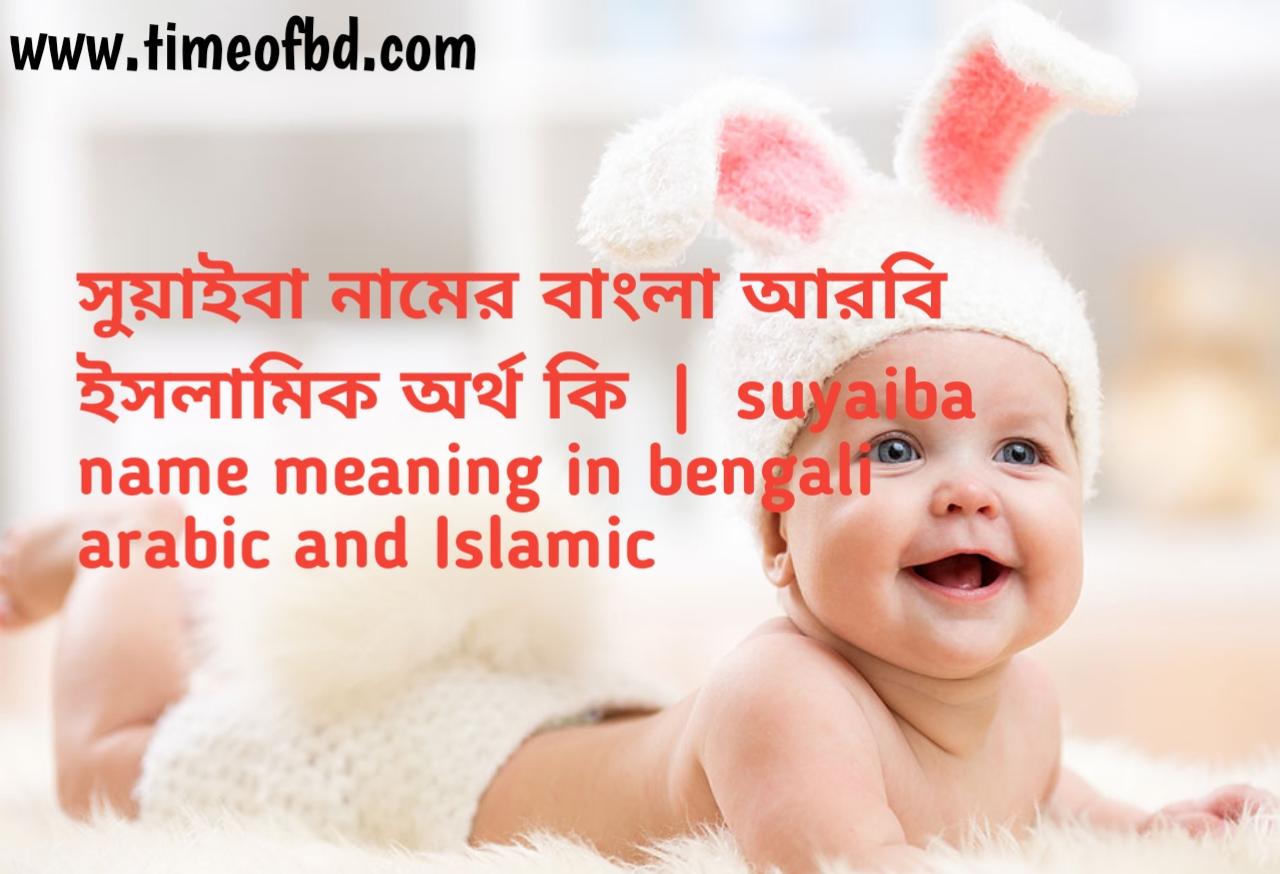 সুয়াইবা নামের অর্থ কী, সুয়াইবা নামের বাংলা অর্থ কি, সুয়াইবা নামের ইসলামিক অর্থ কি, suyaiba name meaning in bengali