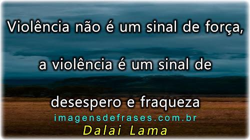 Violência não é um sinal de força, a violência é um sinal de desespero e fraqueza