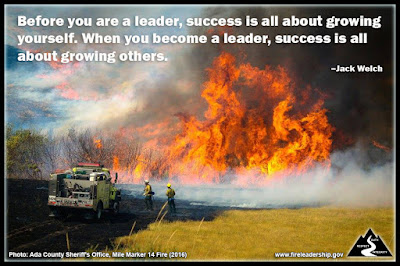 Before you are a leader, success is all about growing yourself. When you become a leader, success is all about growing others. –J ack Welch (Engine crew responding to the Mile Marker 14 fire near Boise, ID)