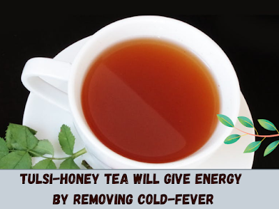 Tulsi-honey tea will give energy by removing cold-fever