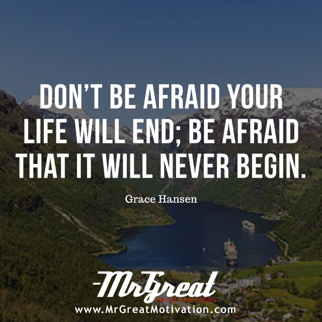 Don't be afraid your life will end; be afraid that it will never begin. - Grace Hansen