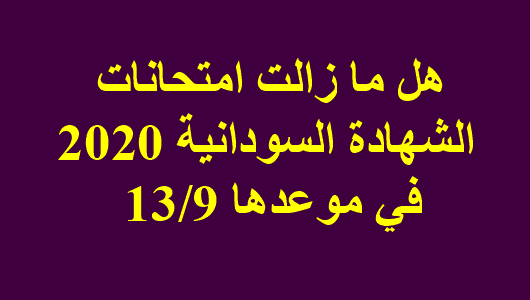 هل ما زالت امتحانات الشهادة السودانية 2020 في موعدها 13/9