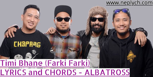Timi Bhane Lyrics and Guitar Chords - Albatross   Farki Farki  Lyrics and Guitar Chords. Here is the lyrics and chords of Timi Bhane (Farki Farki) by Albatross. Chords are E, F#, Asus2, C#m, B open and strumming pattern is DDUUD UDUDUDU. Timi Bhane Lyrics and Guitar Chords, Farki Farki  Lyrics and Guitar Chords, Albatross Band, Albatross songs lyrics, Nepali ho lyrics and chords, timi bhane guitar lesson, timi bhane guitar chords, timi bhane free mp3 download, timi bhane free song download, farki farki lyrics and chords, farki farki guitar lesson,  timi bhane karaoke lyrics of timi bhane chords of timi bhane  lyrics of farki farki chords of farki farki albatross timi bhane lyrics and chords albatross farki farki lyrics and chords albatross songs lyrics and chords albatross songs download