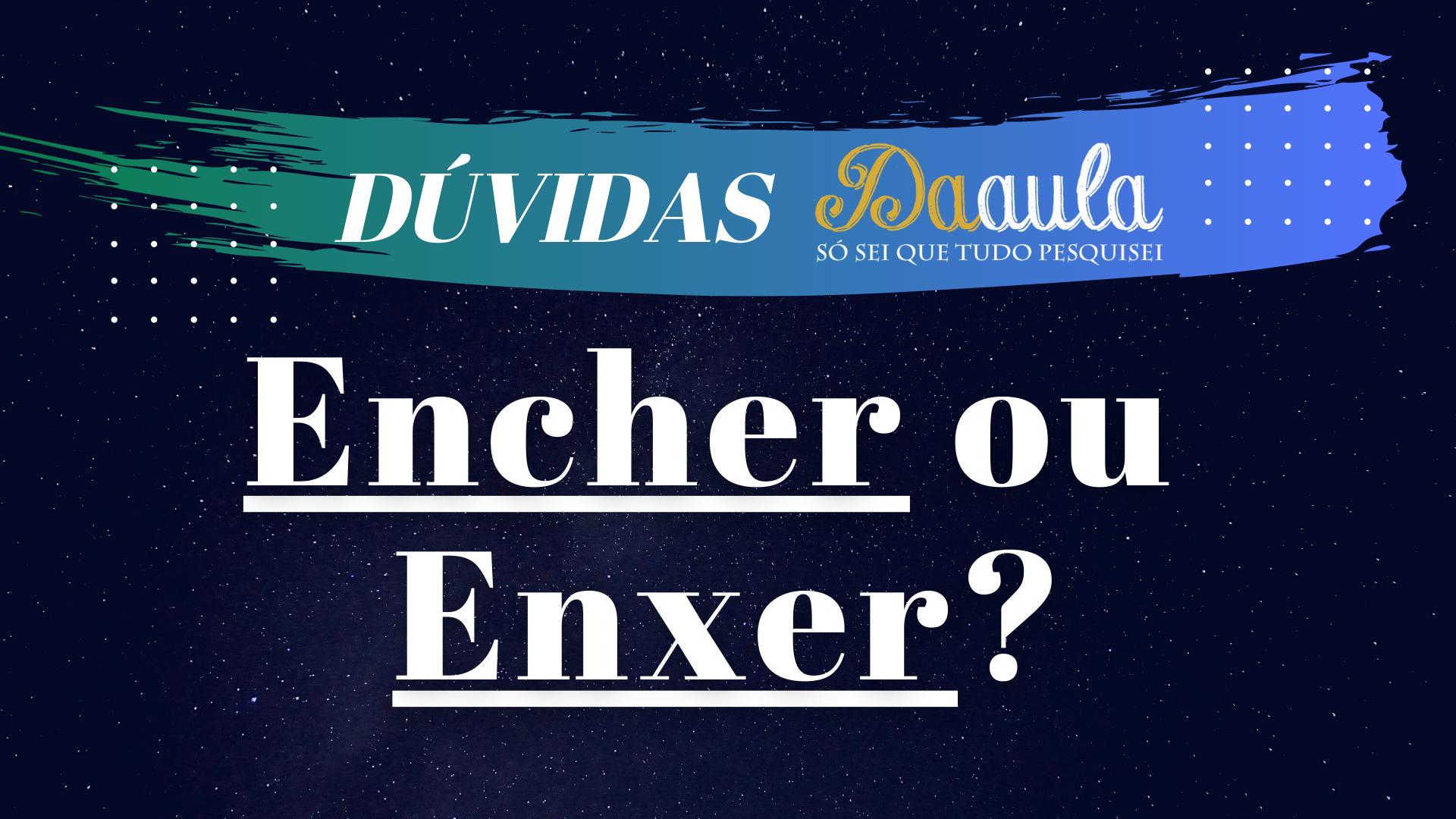 Qual a forma correta, Encher ou Enxer?