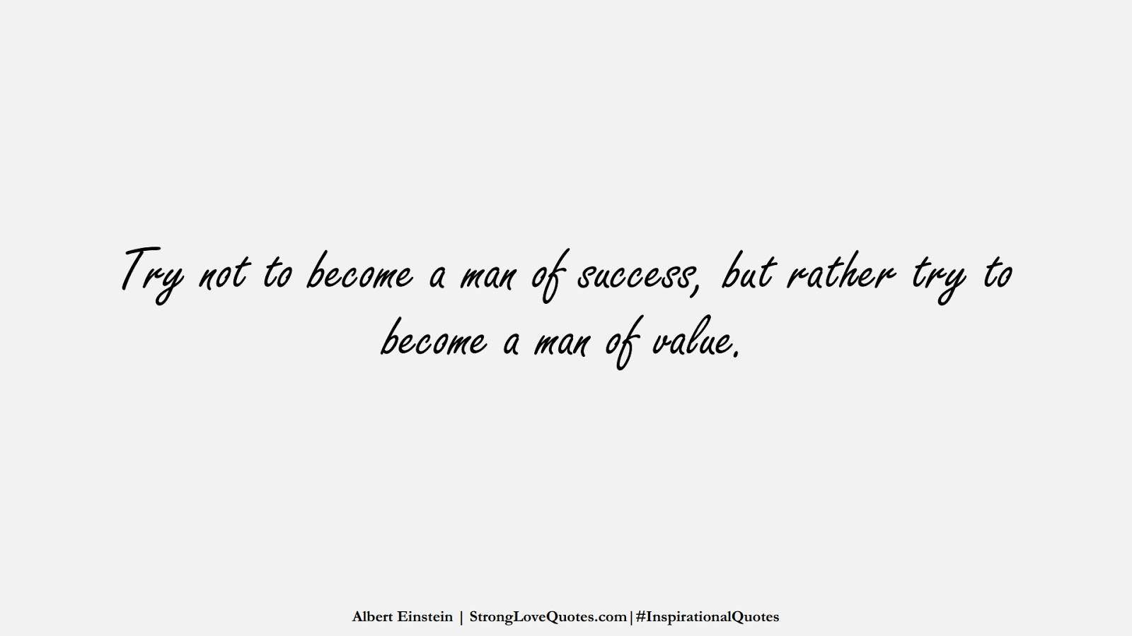 Try not to become a man of success, but rather try to become a man of value. (Albert Einstein);  #InspirationalQuotes
