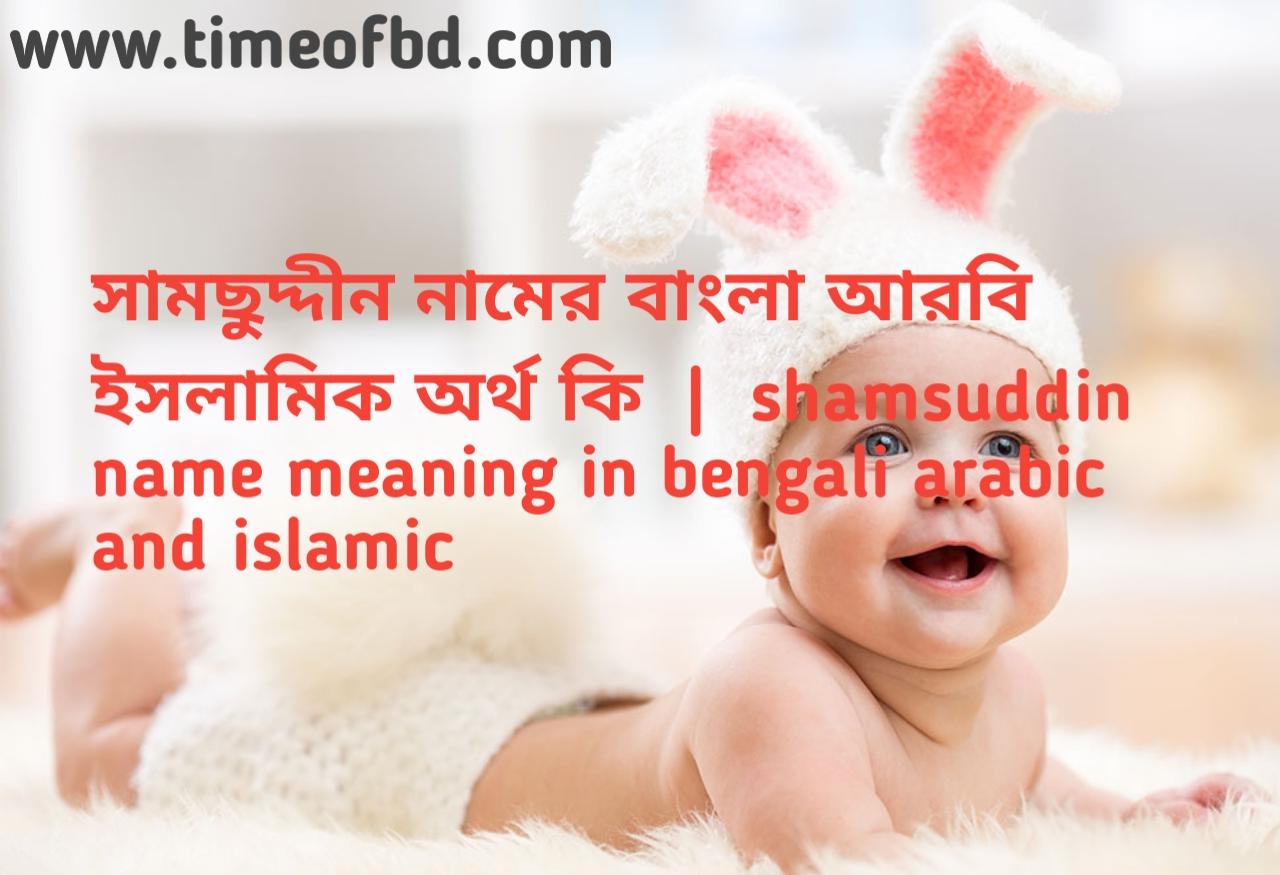 সামছুদ্দীন নামের অর্থ কী,সামছুদ্দীন নামের বাংলা অর্থ কি,সামছুদ্দীন নামের ইসলামিক অর্থ কি, shamsuddin  name meaning in bengali