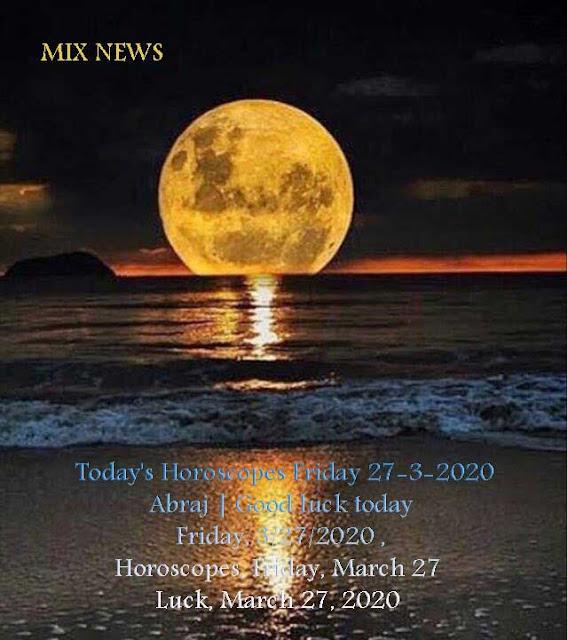Today's Horoscopes Friday 27-3-2020 Abraj | Good luck today, Friday, 3/27/2020 Horoscopes, Friday, March 27 | Luck, March 27, 2020