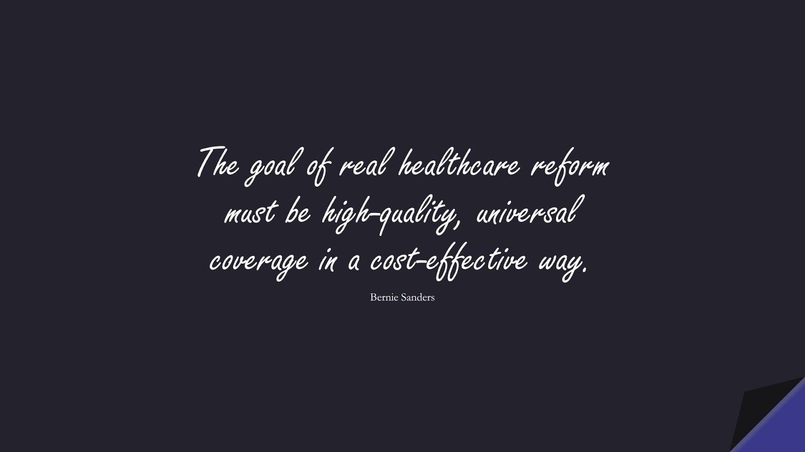 The goal of real healthcare reform must be high-quality, universal coverage in a cost-effective way. (Bernie Sanders);  #HealthQuotes