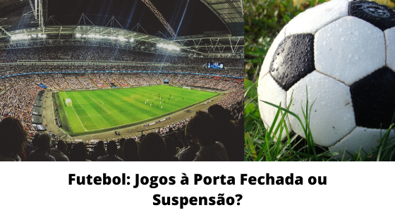 Futebol: Jogos à Porta Fechada ou Suspensão?