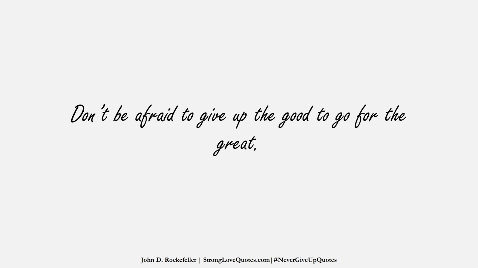 Don't be afraid to give up the good to go for the great. (John D. Rockefeller);  #NeverGiveUpQuotes
