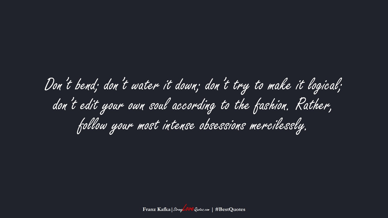 Don't bend; don't water it down; don't try to make it logical; don't edit your own soul according to the fashion. Rather, follow your most intense obsessions mercilessly. (Franz Kafka);  #BestQuotes