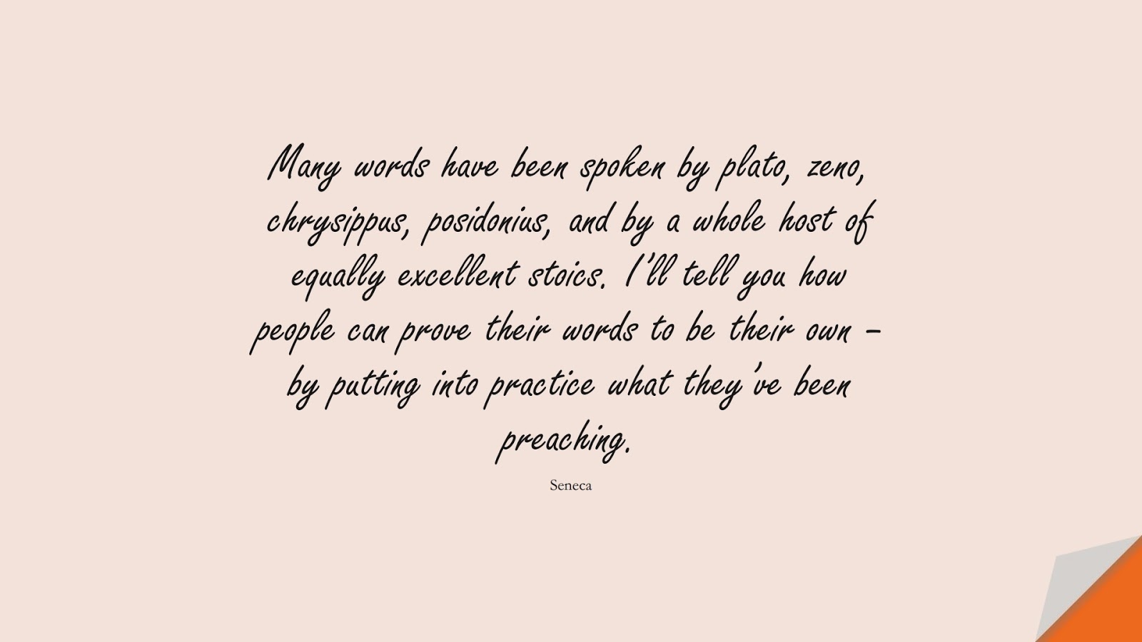 Many words have been spoken by plato, zeno, chrysippus, posidonius, and by a whole host of equally excellent stoics. I'll tell you how people can prove their words to be their own – by putting into practice what they've been preaching. (Seneca);  #CharacterQuotes